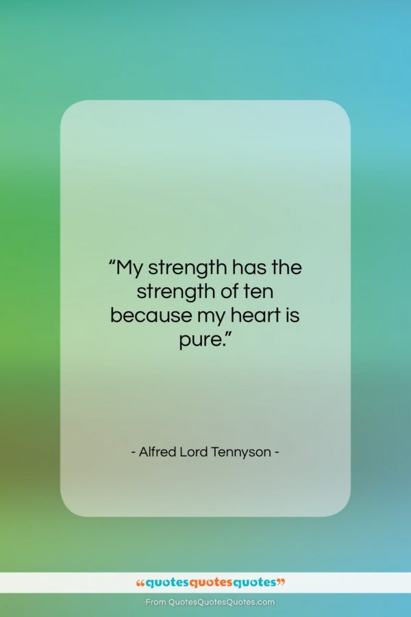"""Alfred Lord Tennyson quote: """"My strength has the strength of ten…""""- at QuotesQuotesQuotes.com"""