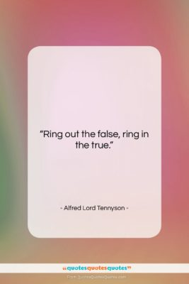 """Alfred Lord Tennyson quote: """"Ring out the false, ring in the…""""- at QuotesQuotesQuotes.com"""