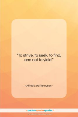 """Alfred Lord Tennyson quote: """"To strive, to seek, to find, and…""""- at QuotesQuotesQuotes.com"""