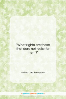 """Alfred Lord Tennyson quote: """"What rights are those that dare not…""""- at QuotesQuotesQuotes.com"""