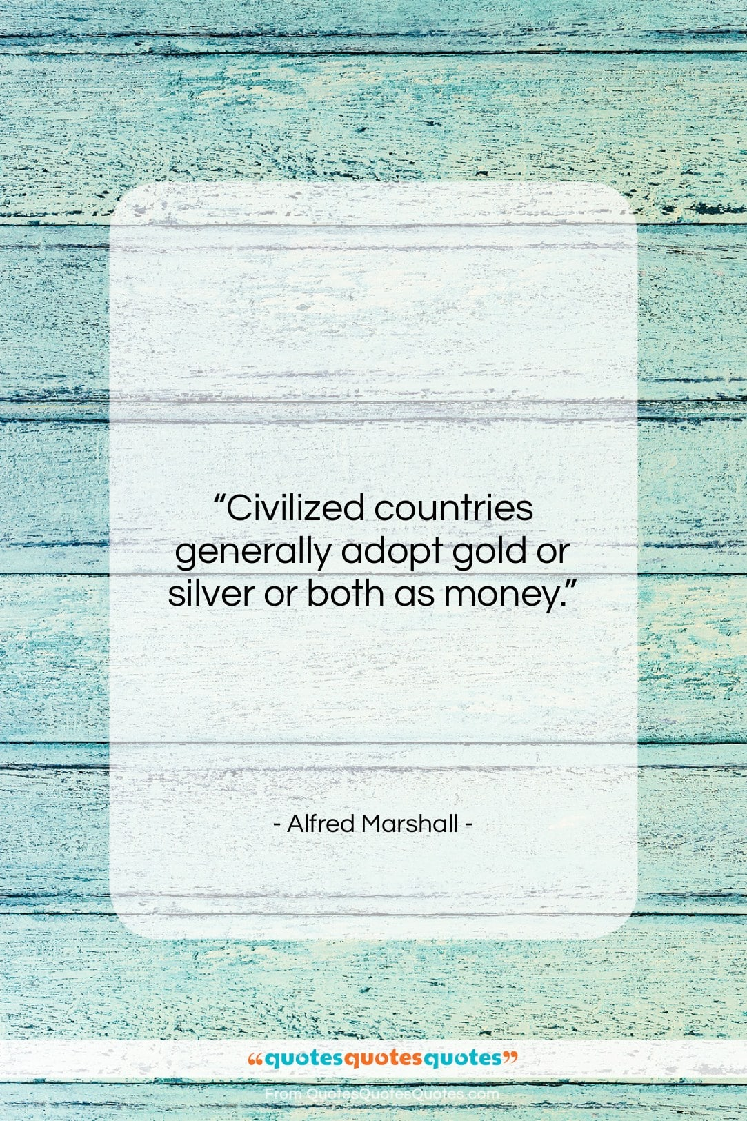 """Alfred Marshall quote: """"Civilized countries generally adopt gold or silver…""""- at QuotesQuotesQuotes.com"""