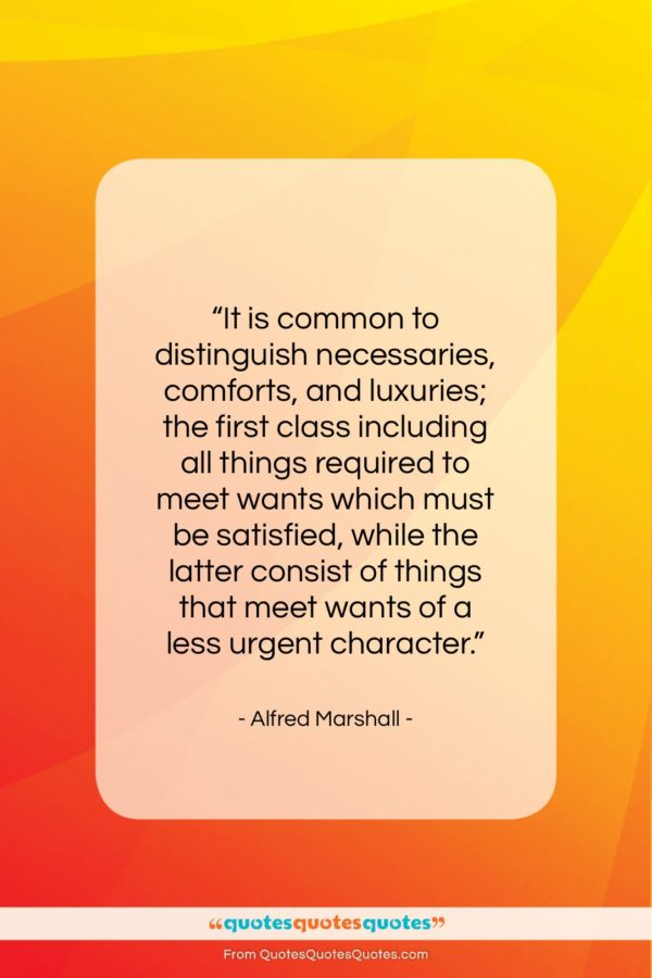 "Alfred Marshall quote: ""It is common to distinguish necessaries, comforts…""- at QuotesQuotesQuotes.com"