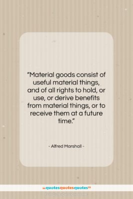 """Alfred Marshall quote: """"Material goods consist of useful material things,…""""- at QuotesQuotesQuotes.com"""