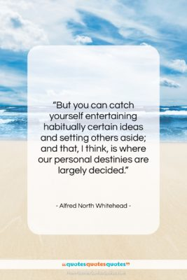 """Alfred North Whitehead quote: """"But you can catch yourself entertaining habitually…""""- at QuotesQuotesQuotes.com"""