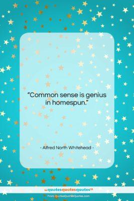 "Alfred North Whitehead quote: ""Common sense is genius in homespun….""- at QuotesQuotesQuotes.com"