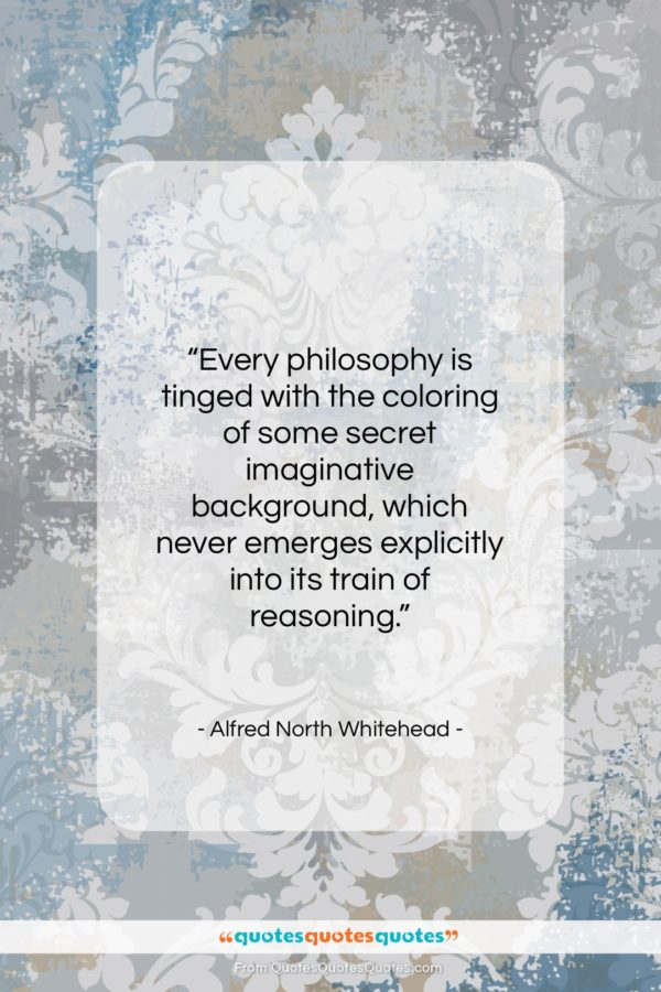 """Alfred North Whitehead quote: """"Every philosophy is tinged with the coloring…""""- at QuotesQuotesQuotes.com"""