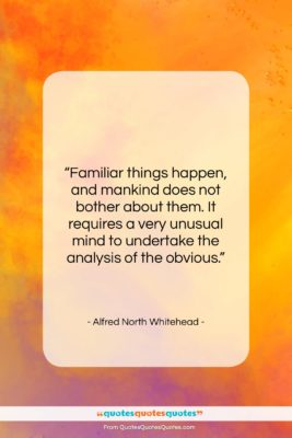 """Alfred North Whitehead quote: """"Familiar things happen, and mankind does not…""""- at QuotesQuotesQuotes.com"""
