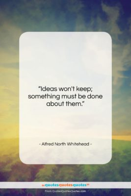 "Alfred North Whitehead quote: ""Ideas won't keep; something must be done…""- at QuotesQuotesQuotes.com"