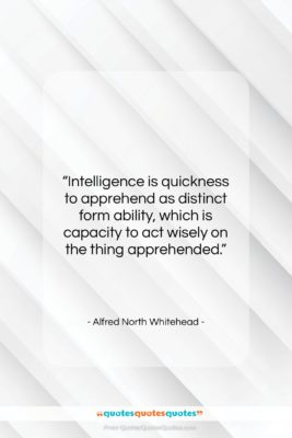 """Alfred North Whitehead quote: """"Intelligence is quickness to apprehend as distinct…""""- at QuotesQuotesQuotes.com"""