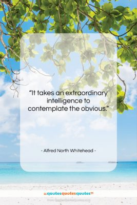 """Alfred North Whitehead quote: """"It takes an extraordinary intelligence to contemplate…""""- at QuotesQuotesQuotes.com"""