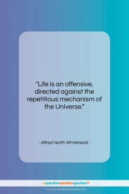"""Alfred North Whitehead quote: """"Life is an offensive, directed against the…""""- at QuotesQuotesQuotes.com"""