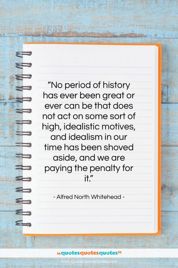 """Alfred North Whitehead quote: """"No period of history has ever been…""""- at QuotesQuotesQuotes.com"""