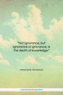 """Alfred North Whitehead quote: """"Not ignorance, but ignorance of ignorance, is…""""- at QuotesQuotesQuotes.com"""