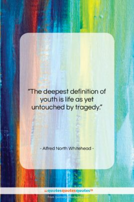 """Alfred North Whitehead quote: """"The deepest definition of youth is life…""""- at QuotesQuotesQuotes.com"""
