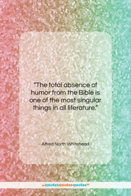 """Alfred North Whitehead quote: """"The total absence of humor from the…""""- at QuotesQuotesQuotes.com"""