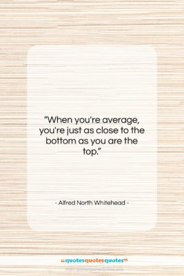 """Alfred North Whitehead quote: """"When you're average, you're just as close…""""- at QuotesQuotesQuotes.com"""