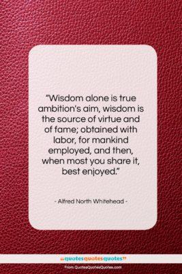 "Alfred North Whitehead quote: ""Wisdom alone is true ambition's aim, wisdom…""- at QuotesQuotesQuotes.com"