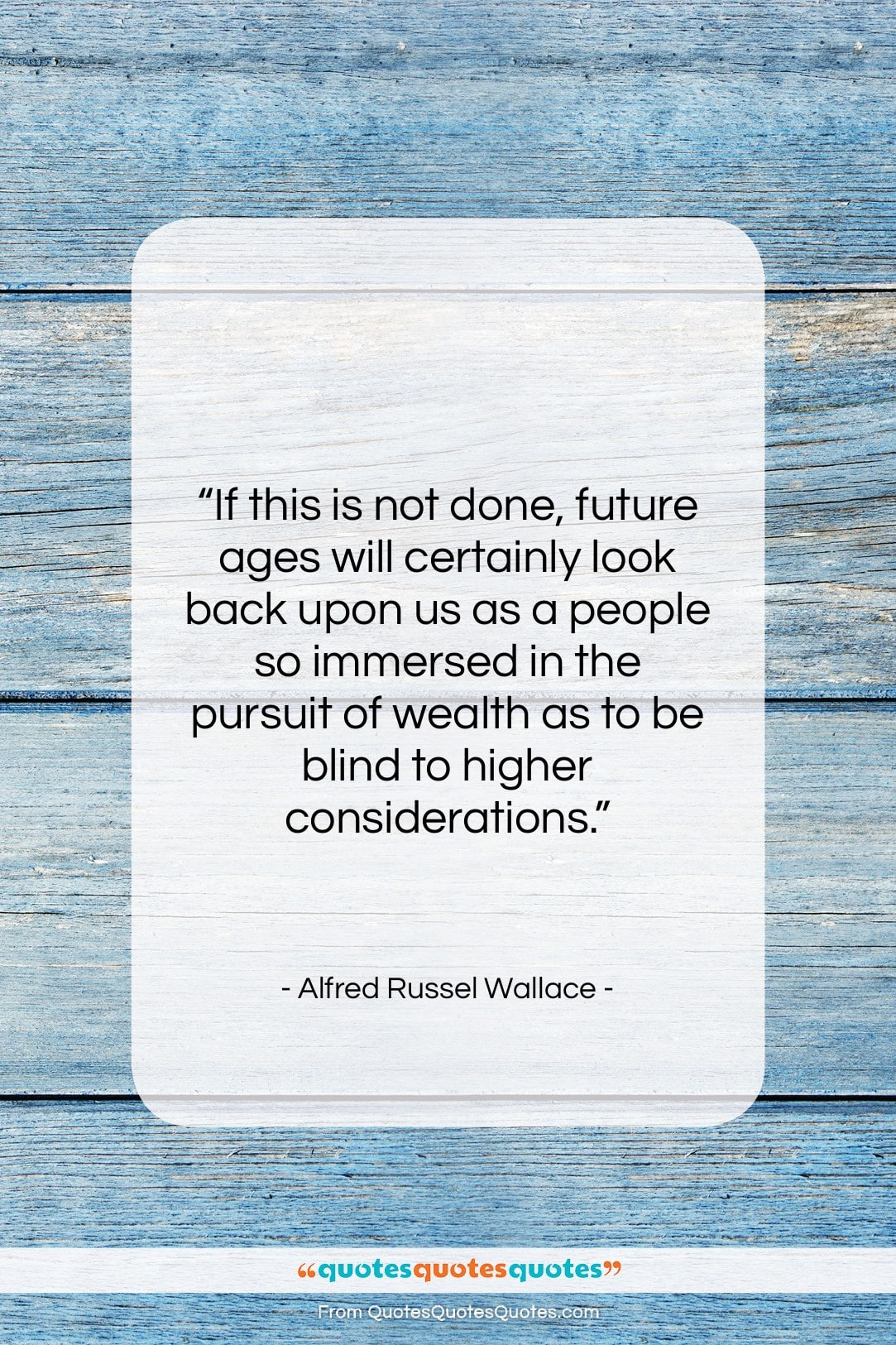 """Alfred Russel Wallace quote: """"If this is not done, future ages…""""- at QuotesQuotesQuotes.com"""