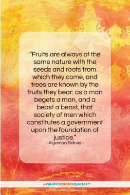 """Algernon Sidney quote: """"Fruits are always of the same nature…""""- at QuotesQuotesQuotes.com"""