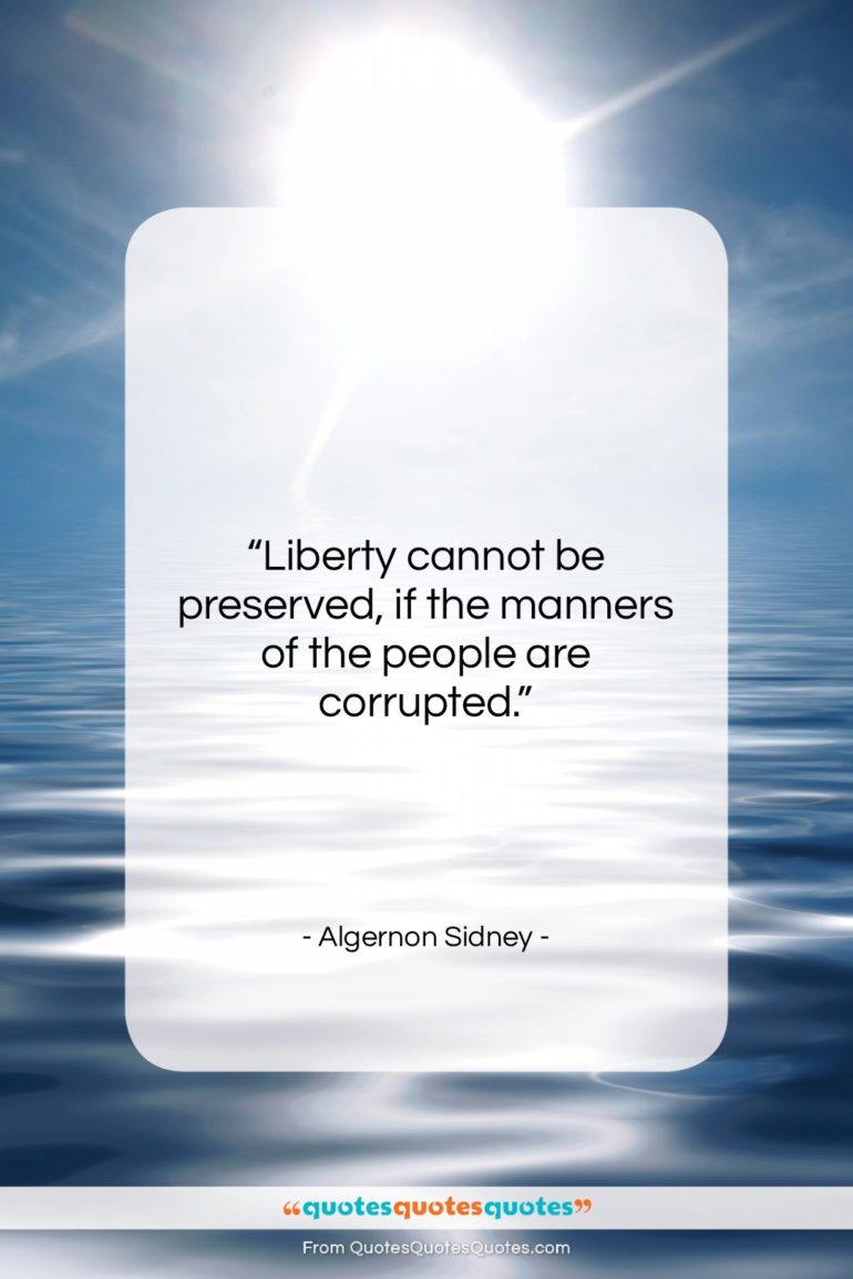 """Algernon Sidney quote: """"Liberty cannot be preserved, if the manners…""""- at QuotesQuotesQuotes.com"""