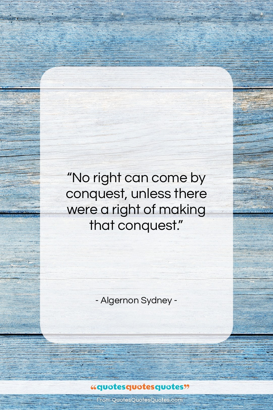 "Algernon Sydney quote: ""No right can come by conquest, unless…""- at QuotesQuotesQuotes.com"