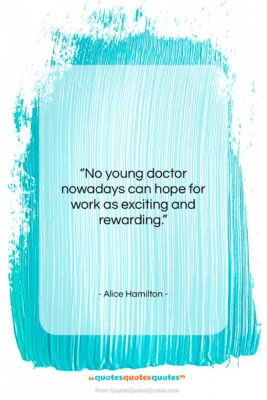 """Alice Hamilton quote: """"No young doctor nowadays can hope for…""""- at QuotesQuotesQuotes.com"""
