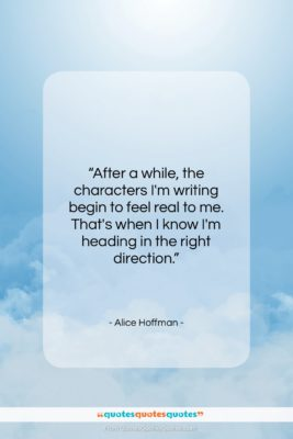 """Alice Hoffman quote: """"After a while, the characters I'm writing…""""- at QuotesQuotesQuotes.com"""