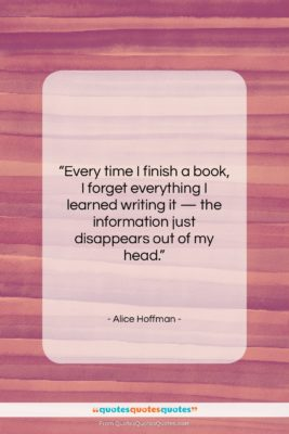 """Alice Hoffman quote: """"Every time I finish a book, I…""""- at QuotesQuotesQuotes.com"""