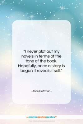 """Alice Hoffman quote: """"I never plot out my novels in…""""- at QuotesQuotesQuotes.com"""