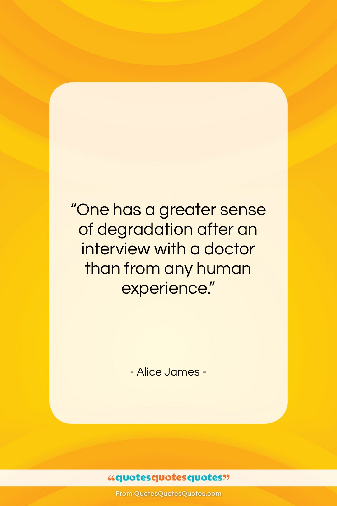 """Alice James quote: """"One has a greater sense of degradation…""""- at QuotesQuotesQuotes.com"""