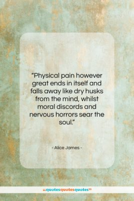 """Alice James quote: """"Physical pain however great ends in itself…""""- at QuotesQuotesQuotes.com"""