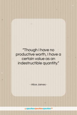 "Alice James quote: ""Though I have no productive worth, I…""- at QuotesQuotesQuotes.com"