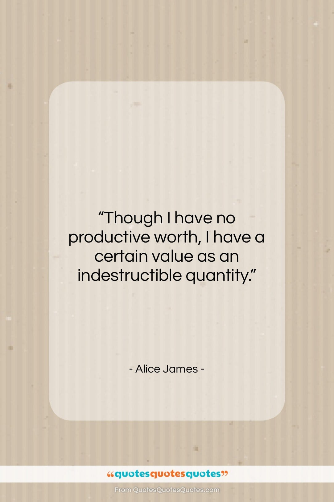 """Alice James quote: """"Though I have no productive worth, I…""""- at QuotesQuotesQuotes.com"""