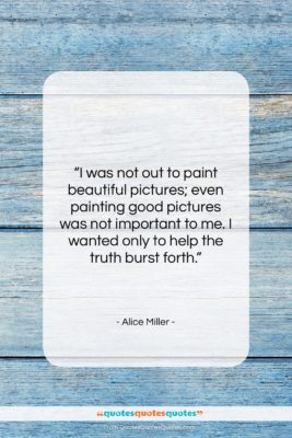 "Alice Miller quote: ""I was not out to paint beautiful…""- at QuotesQuotesQuotes.com"