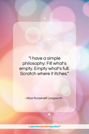 """Alice Roosevelt Longworth quote: """"I have a simple philosophy: Fill what's…""""- at QuotesQuotesQuotes.com"""