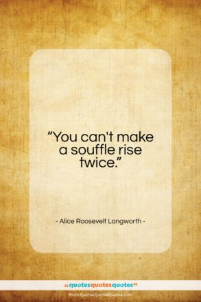 """Alice Roosevelt Longworth quote: """"You can't make a souffle rise twice…""""- at QuotesQuotesQuotes.com"""