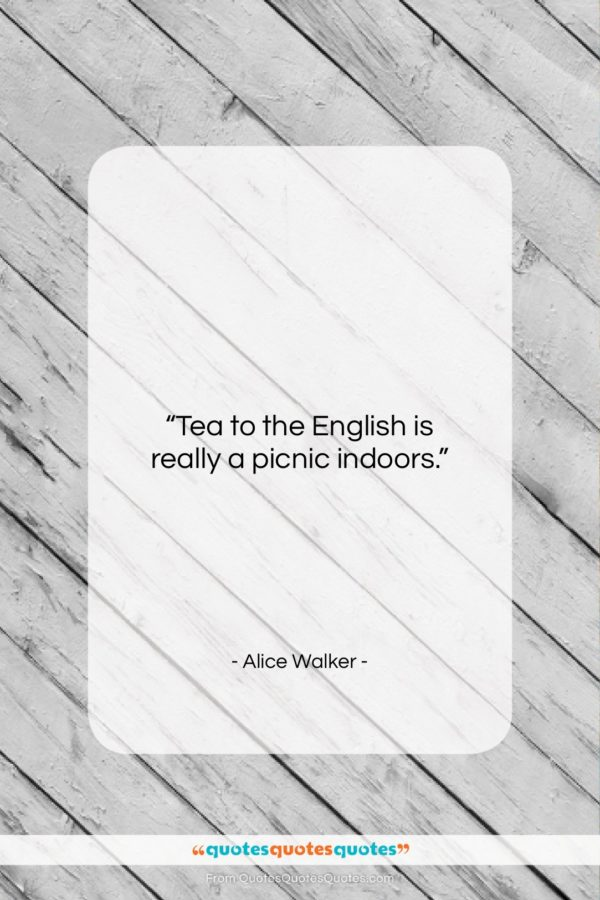 """Alice Walker quote: """"Tea to the English is really a…""""- at QuotesQuotesQuotes.com"""