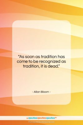 """Allan Bloom quote: """"As soon as tradition has come to…""""- at QuotesQuotesQuotes.com"""