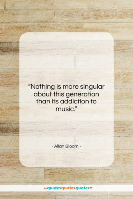 """Allan Bloom quote: """"Nothing is more singular about this generation…""""- at QuotesQuotesQuotes.com"""