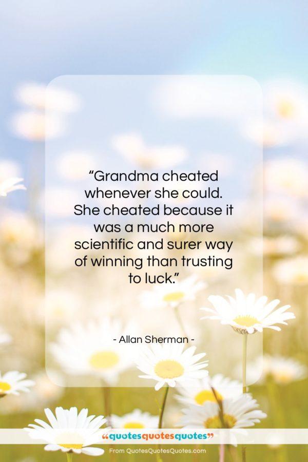 """Allan Sherman quote: """"Grandma cheated whenever she could. She cheated…""""- at QuotesQuotesQuotes.com"""