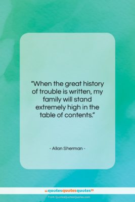 """Allan Sherman quote: """"When the great history of trouble is…""""- at QuotesQuotesQuotes.com"""