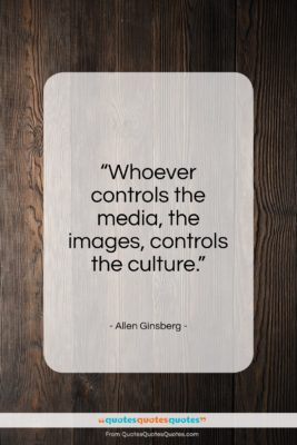 """Allen Ginsberg quote: """"Whoever controls the media, the images, controls…""""- at QuotesQuotesQuotes.com"""