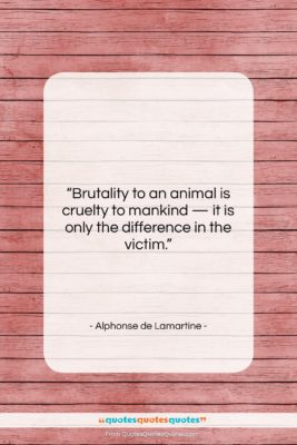 """Alphonse de Lamartine quote: """"Brutality to an animal is cruelty to…""""- at QuotesQuotesQuotes.com"""