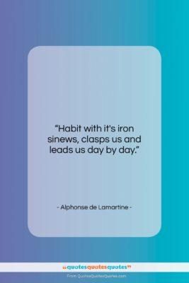"Alphonse de Lamartine quote: ""Habit with it's iron sinews, clasps us…""- at QuotesQuotesQuotes.com"