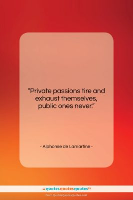 """Alphonse de Lamartine quote: """"Private passions tire and exhaust themselves, public…""""- at QuotesQuotesQuotes.com"""