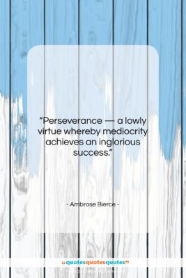 """Ambrose Bierce quote: """"Perseverance — a lowly virtue whereby mediocrity…""""- at QuotesQuotesQuotes.com"""