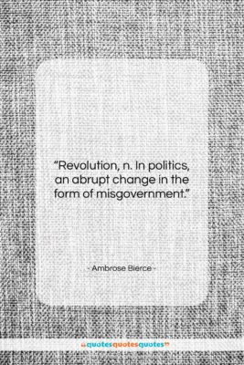 """Ambrose Bierce quote: """"Revolution, n. In politics, an abrupt change…""""- at QuotesQuotesQuotes.com"""