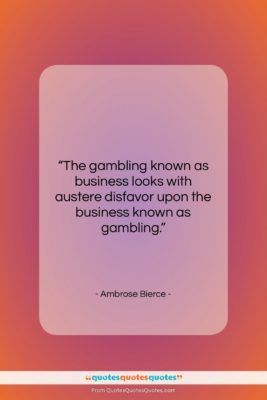 """Ambrose Bierce quote: """"The gambling known as business looks with…""""- at QuotesQuotesQuotes.com"""