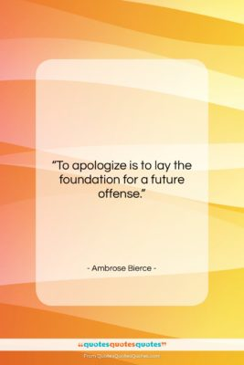 "Ambrose Bierce quote: ""To apologize is to lay the foundation…""- at QuotesQuotesQuotes.com"
