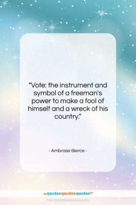 """Ambrose Bierce quote: """"Vote: the instrument and symbol of a…""""- at QuotesQuotesQuotes.com"""